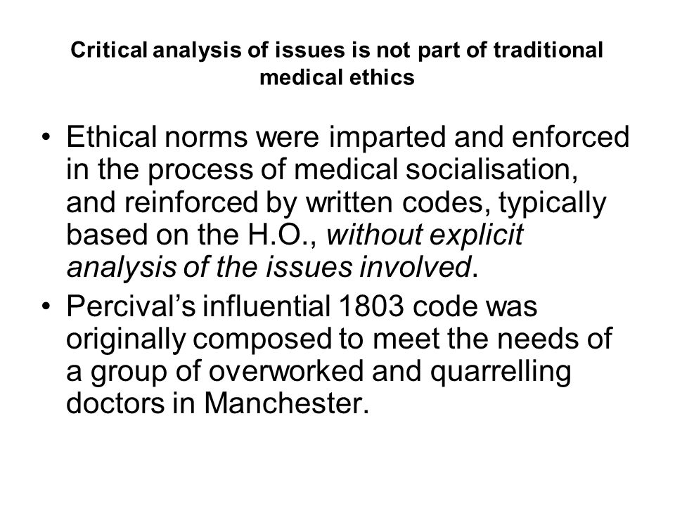 Medical ethics can be understood both in traditional terms and as a new analytical practice, bioethics Traditional medical ethics: 'the standards of professional competence that the profession expects of its members' (Boyd 1997) Until the middle of the twentieth century, paternalism was the norm and traditional medical ethics was less concerned with respect for patients' autonomy or with justice.