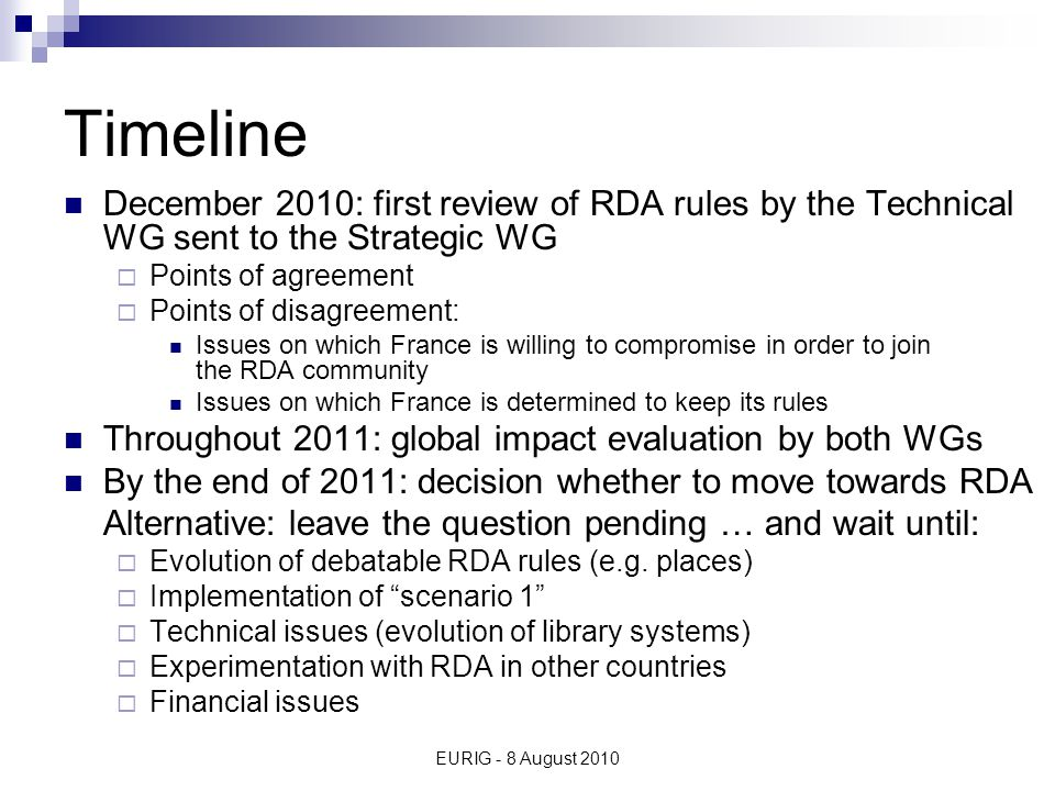 EURIG - 8 August 2010 Conclusion No decision made so far  French librarians remain to be convinced: adopting RDA right now would be a French Revolution  Feasibility of scenario 1 has to be confirmed at BnF in library systems especially SUDOC If decision to move towards RDA is made  Definition of a French RDA Profile in order to cope with transition wait until RDA rules change for the better according to the French perspective and become truly international  French RDA Profile plus RDA: Rules that are acceptable  RDA Toolkit to be used Rules for which the French approach is kept  French RDA Profile maintained by AFNOR  The French RDA Profile would be available online free of charge