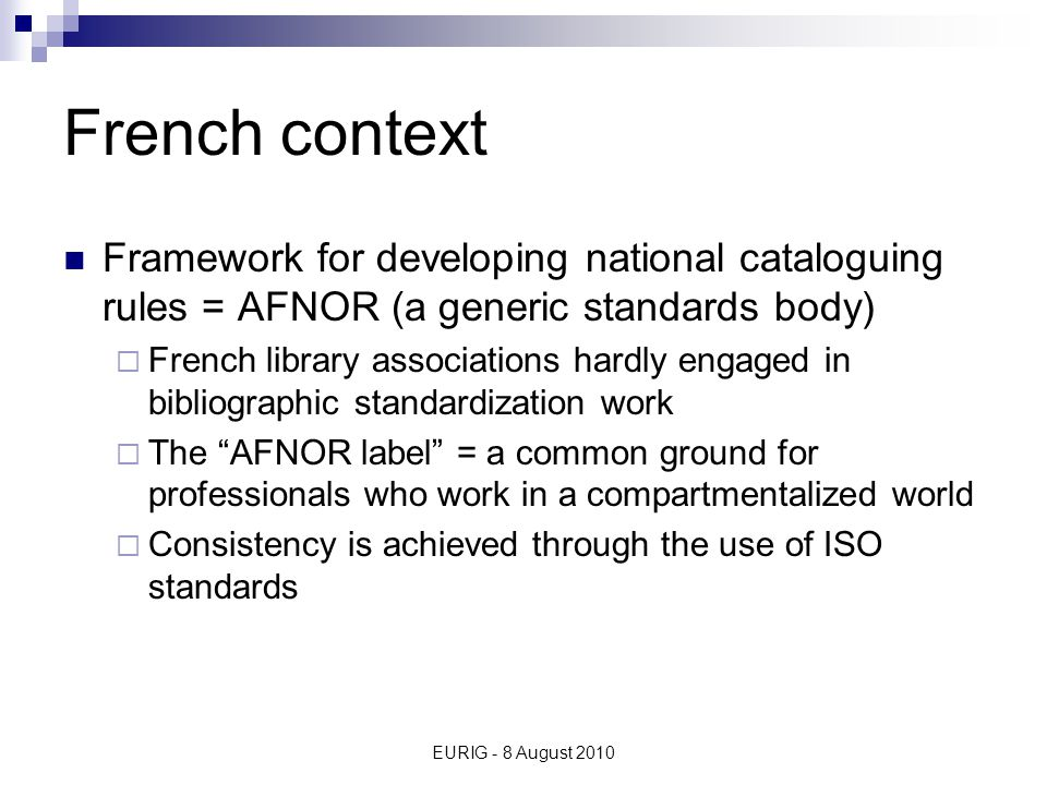 EURIG - 8 August 2010 French rules Do not refer to AACR2 Are based on international recommendations  IFLA ISBD Names of persons Anonymous classics etc.