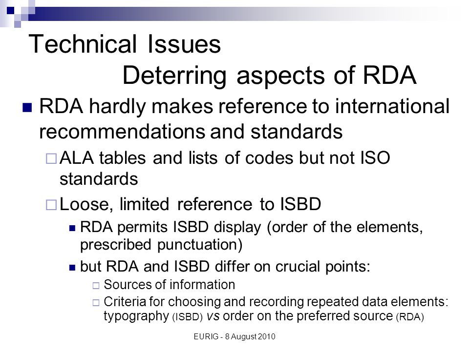 EURIG - 8 August 2010 Technical Issues Deterring aspects of RDA Rules remain Anglo-American centred  Places  Performers  Legal works  Etc.