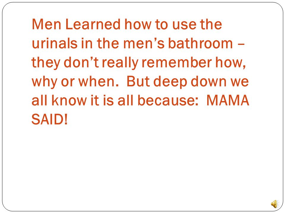 Men Learned how to use the urinals in the men's bathroom – they don't really remember how, why or when.