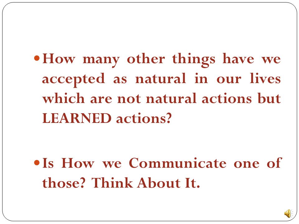 How many other things have we accepted as natural in our lives which are not natural actions but LEARNED actions.