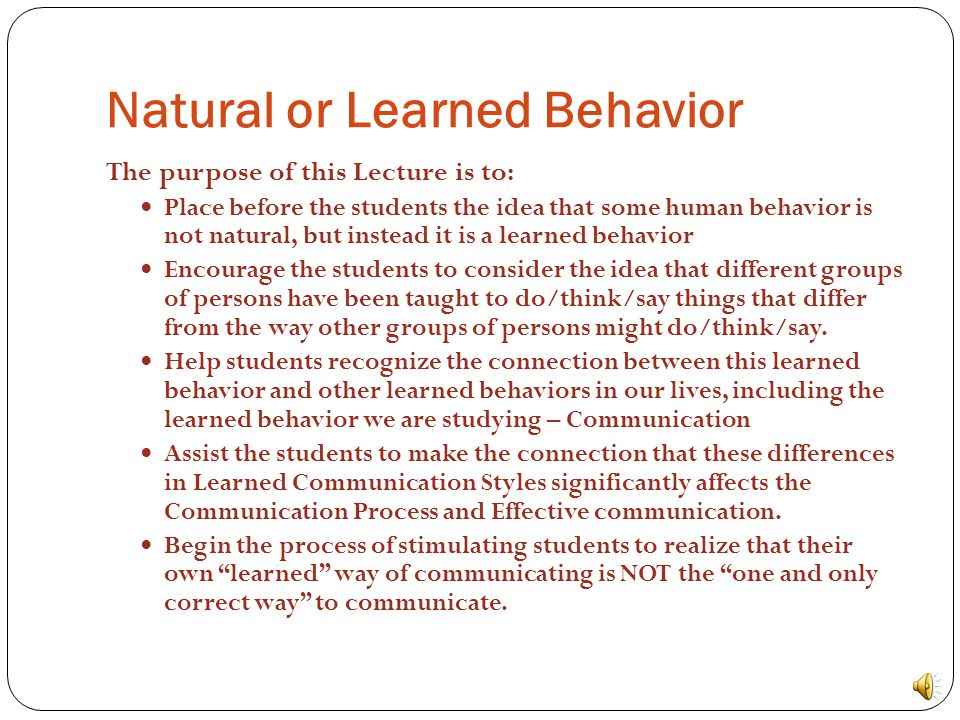 Natural or Learned Behavior The purpose of this Lecture is to: Place before the students the idea that some human behavior is not natural, but instead it is a learned behavior Encourage the students to consider the idea that different groups of persons have been taught to do/think/say things that differ from the way other groups of persons might do/think/say.