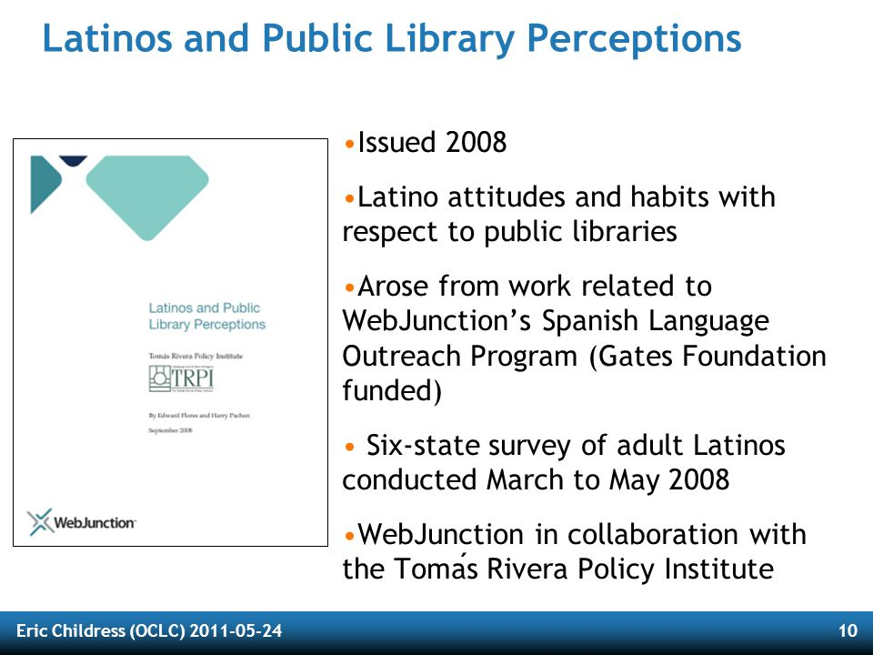 Eric Childress (OCLC) 2011-05-2411 Perceptions of Libraries, 2010: Context and Community Issued 2011 Revisits landscape-of-the-digital- consumer of the 2003 Perceptions report from OCLC Surveyed residents of U.S., Canada, U.K.