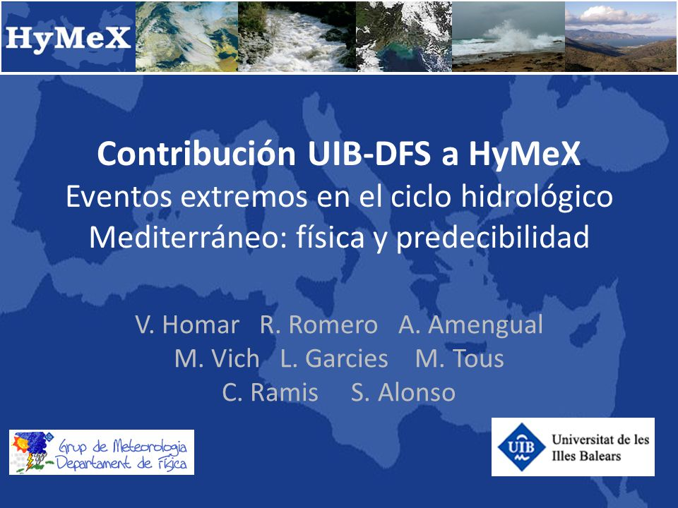 HyMeX.es Líneas principales UIB WG3: Heavy rainfall, flash-floods and floods WG4: Intense sea-atmosphere interactions 1.to improve our understanding of the water cycle, with emphases on the predictability and evolution of intense events 2.