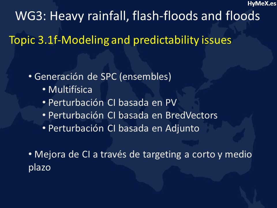 HyMeX.es We easily compute probabilities of future outcomes: Time Initial fields Prediction 18 ºC (20%) 16 ºC (50%) 14 ºC (30%) Ensemble prediction systems WG3: Heavy rainfall, flash-floods and floods Topic 3.1f-Modeling and predictability issues