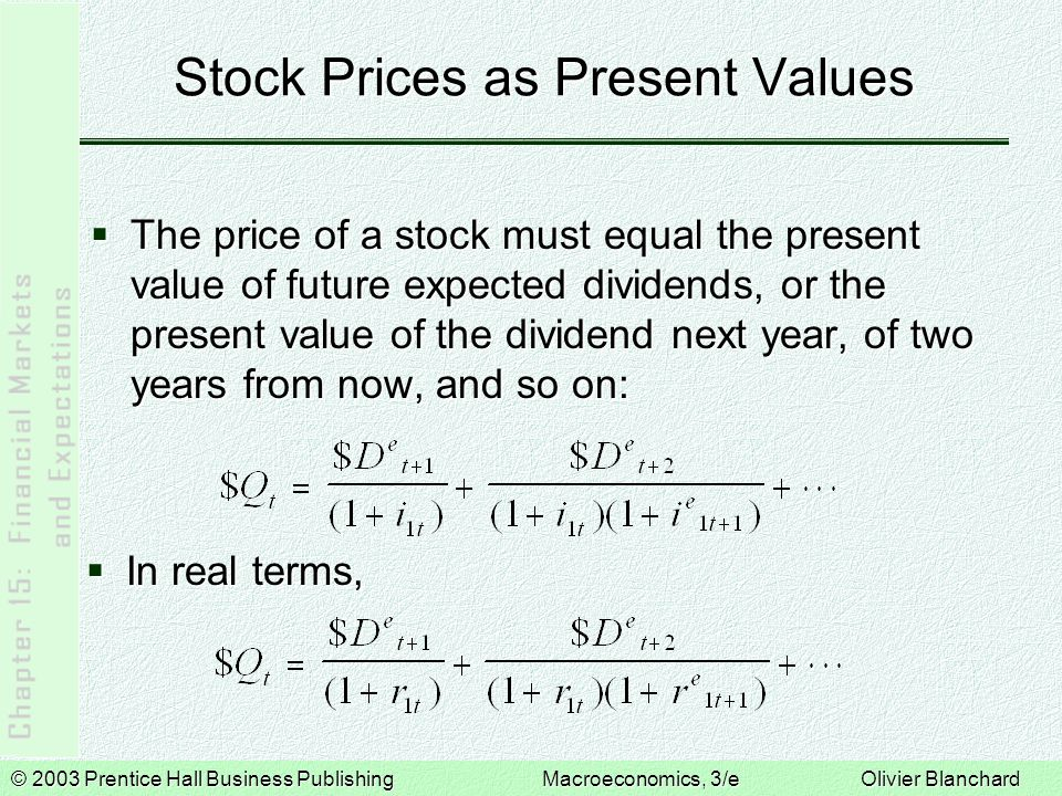 © 2003 Prentice Hall Business PublishingMacroeconomics, 3/e Olivier Blanchard Stock Prices as Present Values  This relation has two important implications:  Higher expected future real dividends lead to a higher real stock price.
