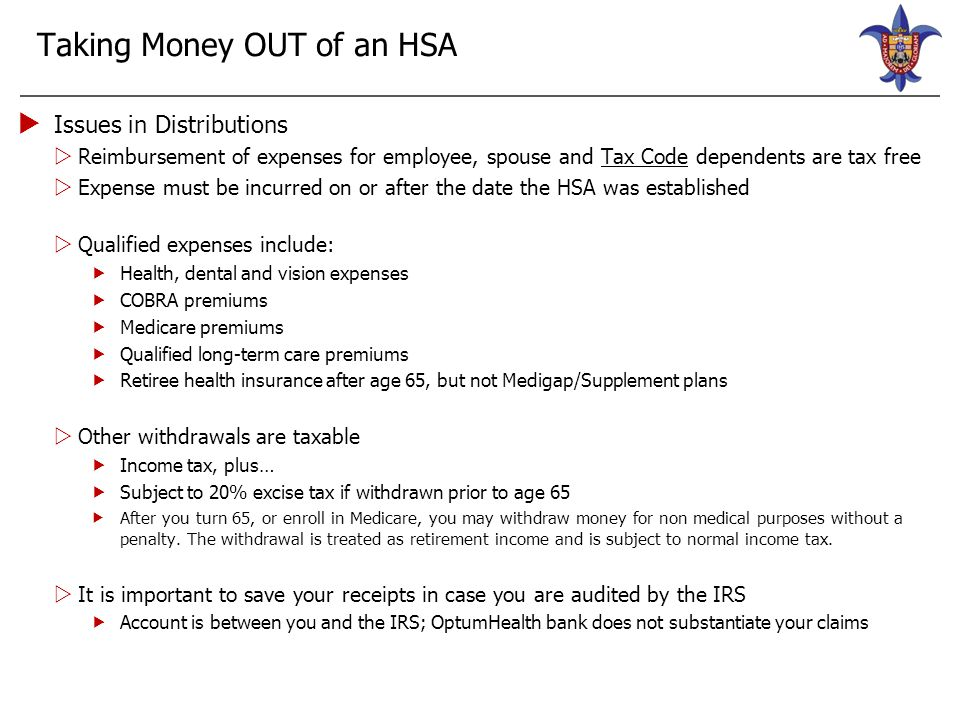 HSA & FSA Participation  IRS guidelines prohibit participants from contributing to a Health Care FSA and an HSA at the same time  Spouses are ineligible to participate in their employer's Health Care FSA  Ok if a Limited FSA – used for dental and vision expenses only  In order for you to fund an HSA on January 1, there must be a $0 balance in your Health Care FSA on December 31  You can still enroll in the benefit plan, but cannot contribute to an HSA account