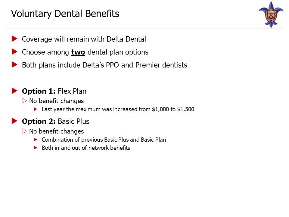 Voluntary Dental Plan—Delta Dental Flex OptionBasic Plus PPO NetworkOut-of-Network PPO Network OnlyOut-of-Network Deductible Individual$50 $25 Family$150$50$75 Calendar Year Maximum Per person$1,500 $1,000 Preventive Care (Member Responsibility Shown) 0% no deductible 50% no deductible Basic Restorative Care ( Member Responsibility Shown) 10% after deductible30% after deductible 65% after deductible Major Restorative Services (Member Responsibility Shown) 40% after deductible60% after deductible 80% after deductible Orthodontia Lifetime maximum (per person)$1,000 Orthodontia 50% For adults and children to age 26 60% For adults and children to age 26 50% For children to age 19 only 75% For children to age 19 only
