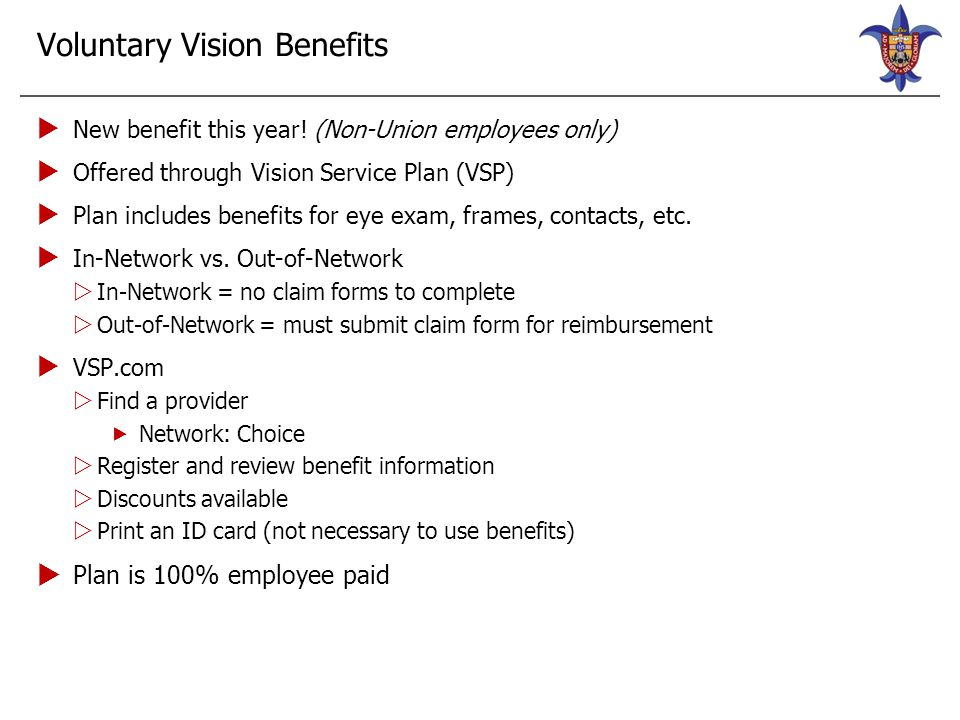 Voluntary Vision Plan—VSP Vision Plan In-NetworkOut-of-Network Exam Wellvision Exam$10 copayUp to $45 allowance Lenses Single$10 copayUp to $30 allowance Bifocal$10 copayUp to $50 allowance Trifocal$10 copayUp to $65 allowance Frames $150 allowance for a wide selection of frames; $170 allowance for featured frame brands; 20% on the amount over your balance Up to $70 allowance Contacts (in lieu of glasses) $150 allowance for contacts; including the contact lens exam (fitting and evaluation) Up to $105 allowance Frequency Exam/Lenses/Contacts (in lieu of glasses)Every calendar year FramesEvery other calendar year
