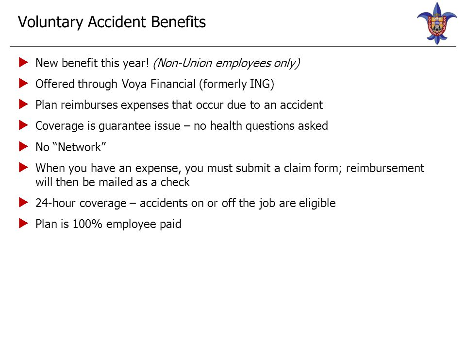 Voluntary Accident Plan—Voya Service Benefit Amount Accident Hospital Care Surgery (open abdominal, thoracic)$1,200 Hospital Confinement$250/day up to 365 days Coma (14 or more days)$6,000 Follow-Up Care Medical Equipment$120 Physical Therapy$30/treatment (6 max) Prosthetic Device$6,000 Emergency Care Ground Ambulance Transport$120 Air Ambulance Transport$600 Emergency Room Treatment$180 Common Injuries Burns, Laceration, Torn Knee Cartilage, Paralysis, Tendon/Ligament/Rotator Cuff Varies Service Benefit Amount Common Injuries – Dislocations Hip Joint$2,400/$4,800 Knee$1,200/$2,400 Shoulder$360/$720 Common Injuries – Fractures Hip$1,800/$3,600 Leg$960/$1,920 Ankle$360/$720 Kneecap$360/$720 Nose$120/$240 Other Benefits Wellness Benefit (completion of health screening test) $100/employee or spouse $50/child (max of 4) Sickness Hospital Confinement Benefit $100/day for employee or spouse $75/day for children Below is a sample list of benefits, it does not include all the benefits available under the policy.