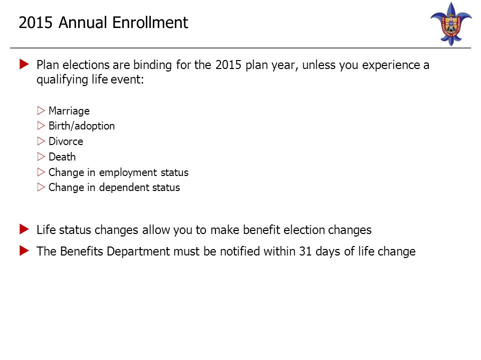 2015 Annual Enrollment  Enrollment season is November 1 through 30  If making changes, do so through Banner Self-Service  Current medical and dental elections will carry forward  Must actively enroll in vision and accident plans, if interested  New and existing HSA, Dependent Care and Health FSA participants will need to make an election for 2015.