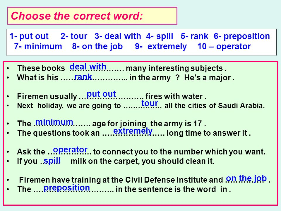 Choose the correct word: 1- put out 2- tour 3- deal with 4- spill 5- rank 6- preposition 7- minimum 8- on the job 9- extremely 10 – operator These books ………………… many interesting subjects.