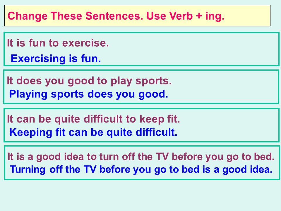 Change These Sentences.Use Verb + ing. It is fun to exercise.