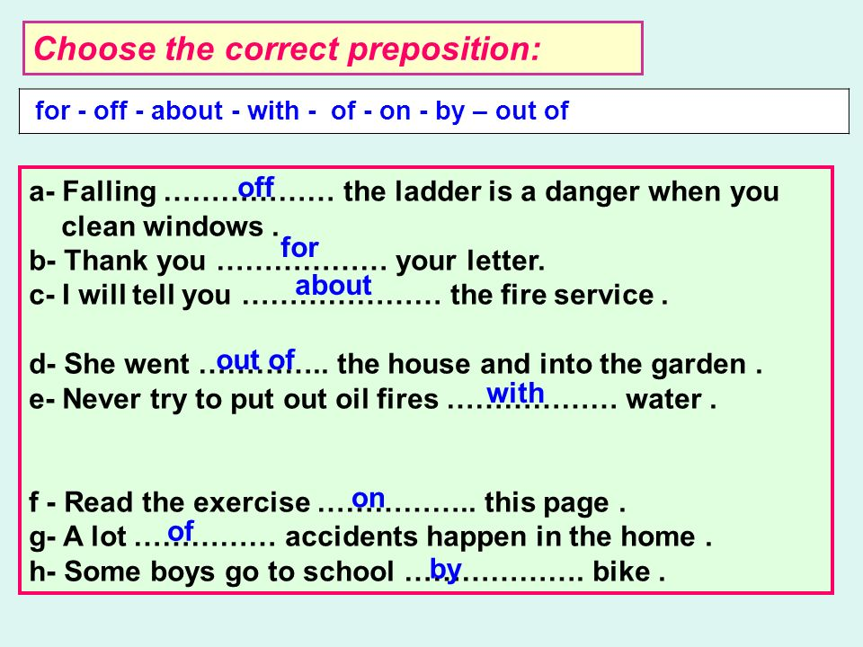 Choose the correct preposition: for - off - about - with - of - on - by – out of a- Falling ……………… the ladder is a danger when you clean windows.