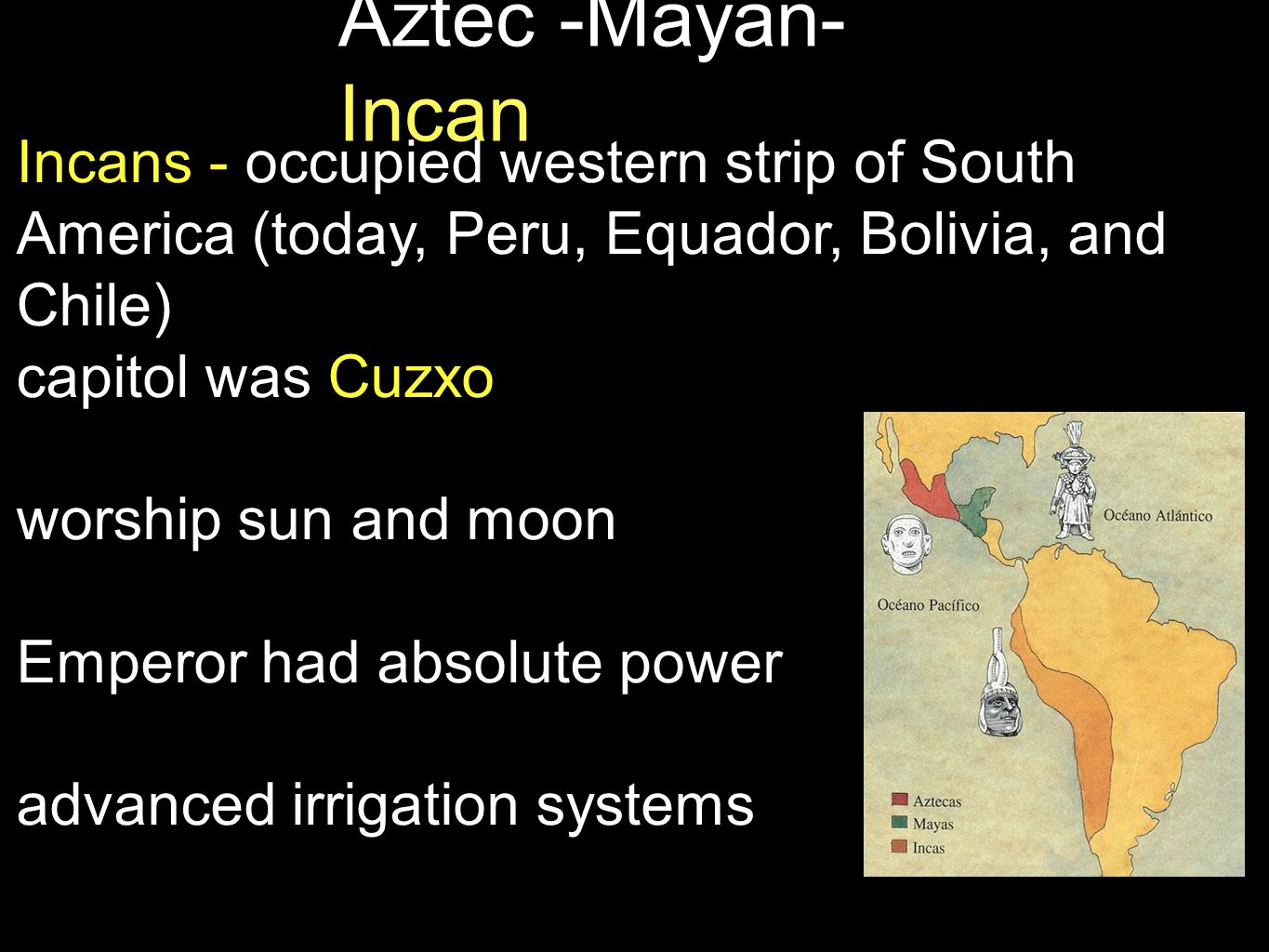 Aztec -Mayan- Incan Used llamas (not horses - no horses in North or South America...that will be important later) Spoke Quechua- excellent system of roads and communication though never developed writing - used quipu - series of knots on parallel strings produced ceramics, textiles, metals.