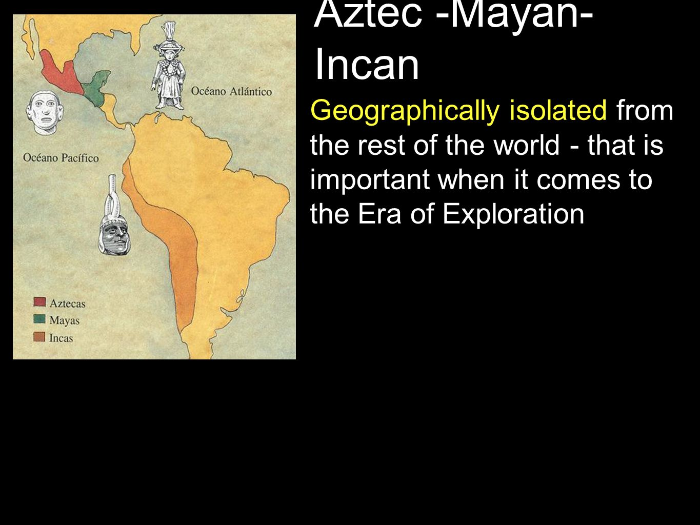 Aztec -Mayan- Incan Socially advanced with large, well developed empires, systems of trade, and networks