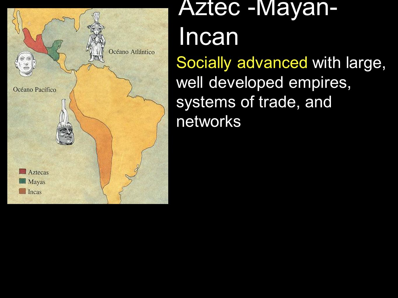 Aztec -Mayan- Incan Agriculturally advanced with extensive networks of food production They invented corn - they cross bred grasses until they created corn...no one in Europe at corn before Columbus.