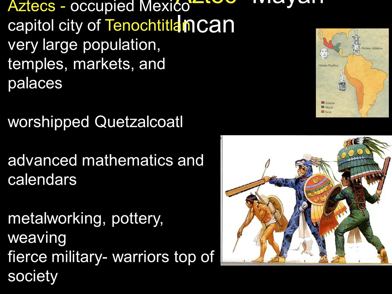 Aztec -Mayan- Incan Mayans - occupied Yucatan peninsula (El Salvador today) skilled engineers and architects writing system based on pictures or glyphs religion based on multiple goods and agriculture astronomy experts