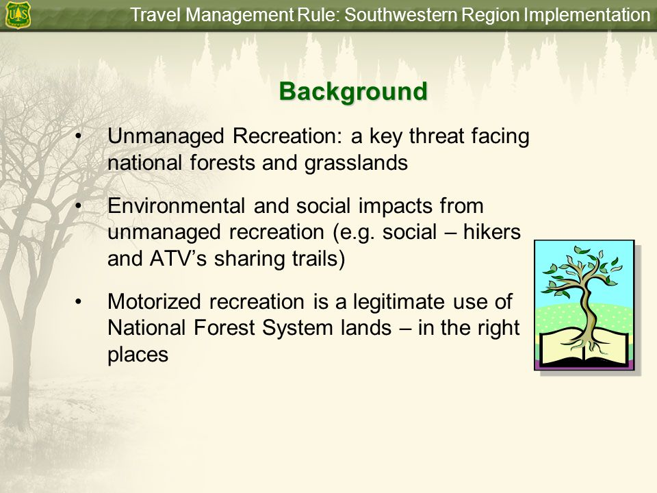 Travel Management Rule: Southwestern Region Implementation Requirements of the Rule Each unit or district shall designate those roads, trails, and areas open to motor vehicle use by vehicle class, and if appropriate, by time of year (36 CFR 212.51) Designated roads, trails and areas shall be identified on a motor vehicle use map (36 CFR 212.56) Once the map is published, motor vehcile use inconsistent with designations is prohibited (36 CFR 261.13) Until designation is complete, current rules and authorities remain in place.