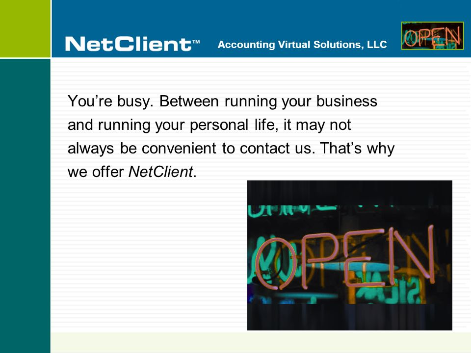 Accounting Virtual Solutions, LLC With NetClient you can get accounting and financial information and services via our websiteany time, from anywhere.