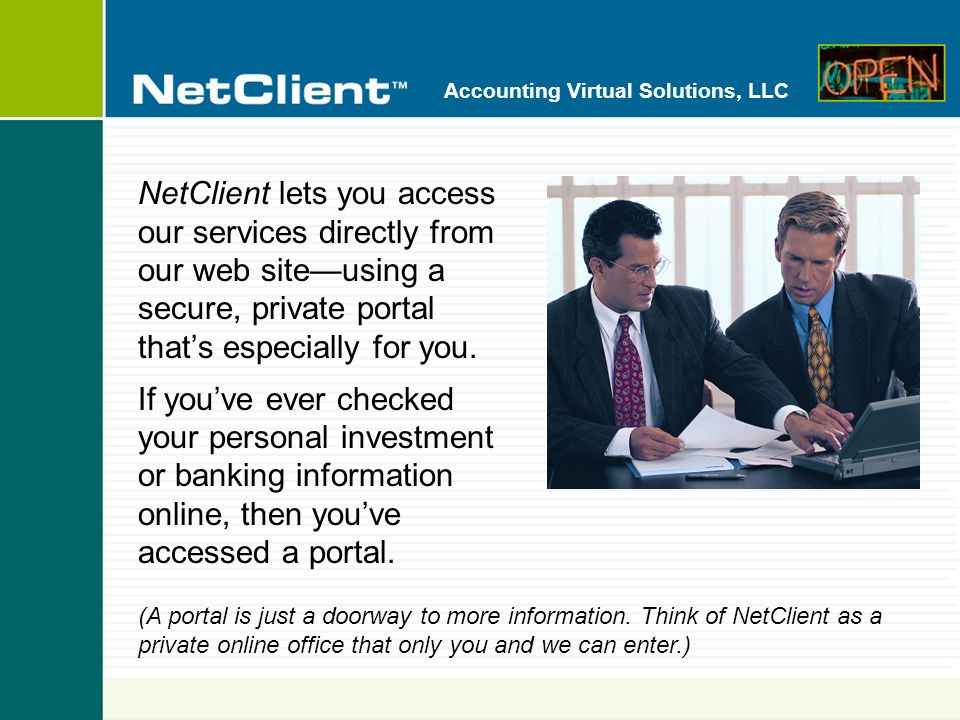 Accounting Virtual Solutions, LLC NetClient is Like a Virtual Visit to Our Office ConvenientAccess your information 24 hours a day, 7 days a week, from your home, your bank, your office...anywhere.