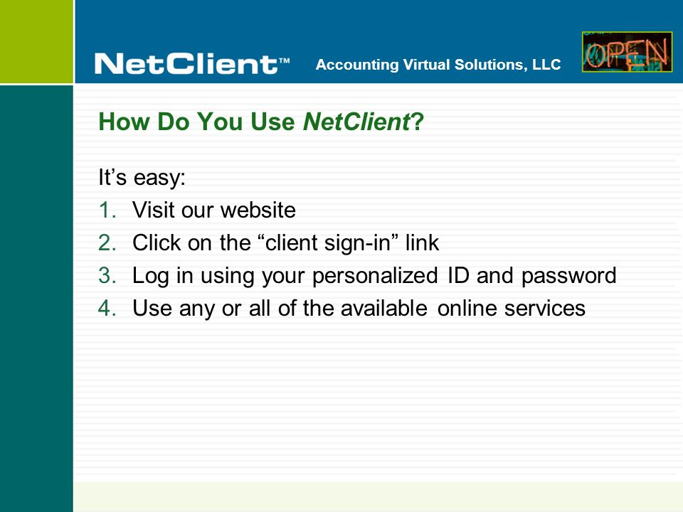Accounting Virtual Solutions, LLC Online Services Here are some of the convenient, easy-to-use, online services that can be available with your NetClient portal: Document Presentation File Exchange Client Bookkeeping Solution/ASP Remote Payroll Data Entry Remote Payroll Check Printing Account Aggregation 1040 Tax Organizer Stock Quotes