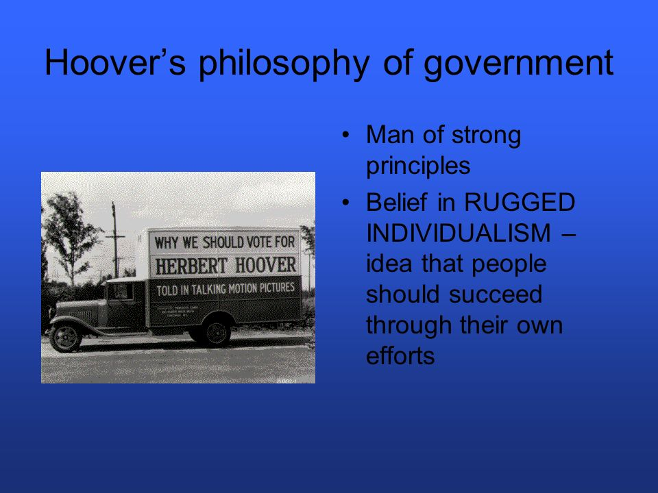 Hoover reaction to depression Opposed any form of federal welfare or DIRECT relief (would weaken peoples self-respect) Individual charities and local organizations should provide relief Federal govt should limit their role and not take too much power