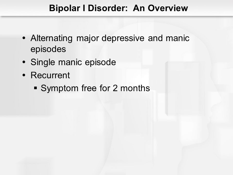 Bipolar I Disorder: An Overview Statistics Onset = age 18 Childhood Chronic Suicide