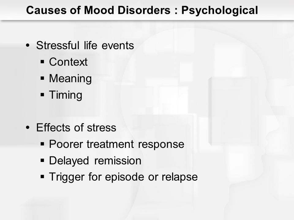 Reciprocal-gene environment model Stress triggers depression Depressed individuals create or seek out stressful situations Interaction with vulnerability Genetic Psychological Causes of Mood Disorders : Stress
