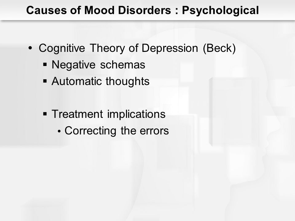 Causes of Mood Disorders : Psychological Cognitive Vulnerability for Depression Pessimistic explanatory style Negative cognitions Hopelessness attributions Interactions with: Biological vulnerabilities Stressful life events