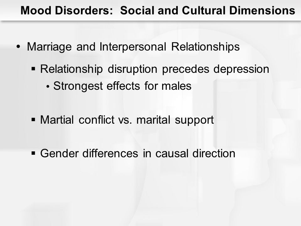 Mood Disorders: Social and Cultural Dimensions Mood Disorders in Women Prevalence: Females > males True for all mood disorders Except bipolar