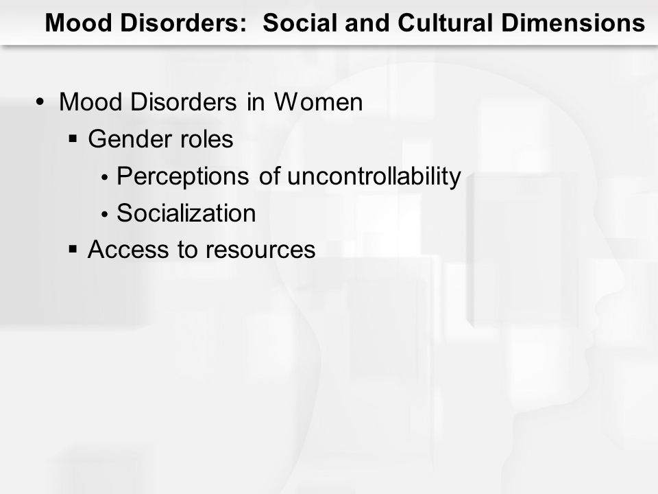 Mood Disorders: Social and Cultural Dimensions Social Support Related to depression Lack of support predicts late onset depression Substantial support predicts recovery for depression (not mania)