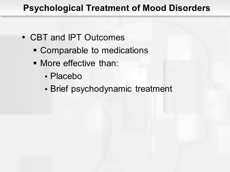 Combined Treatment of Mood Disorders Possible benefits above individual treatments 48% benefit from meds or CBT 73% benefit from combined More research is needed