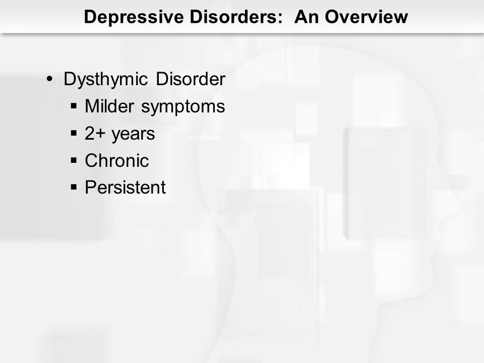 Onset = early 20s Early onset = before 21 Greater chronicity Poor prognosis Stronger familial component Median duration = 5 years Depends on comorbidity Dysthymic Disorder
