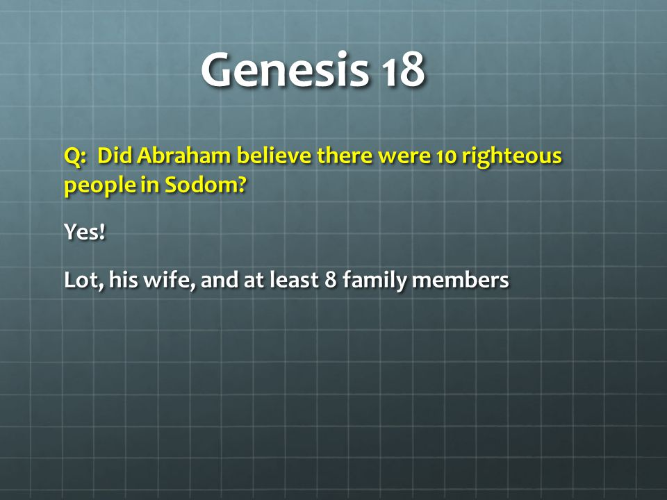 Genesis 18 1.Lot and his wife 2.Lot's two sons (Genesis 19:12 'sons' is plural – at least 2) 3.Lot's two married daughters and one husband (only one is mentioned in Genesis 19:12 and 'daughters' is plural – at least 2 were married---or at least engaged, perhaps more than 2 were there) 4.Two unmarried daughters (who escape, Genesis 19:8)