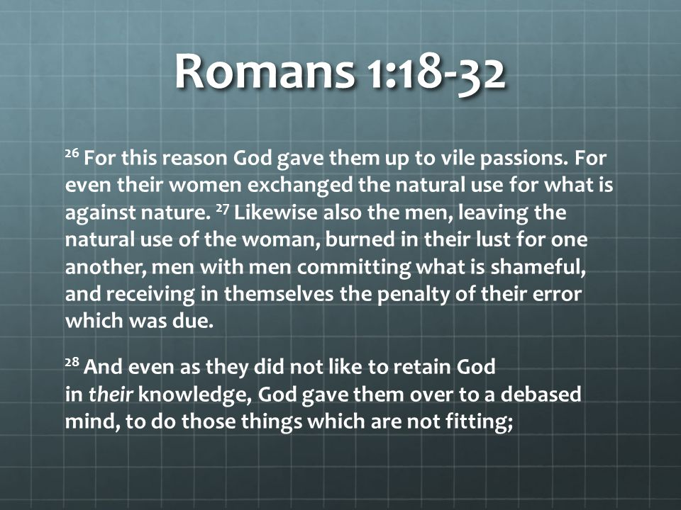 Romans 1:18-32 29 being filled with all unrighteousness, sexual immorality, wickedness, covetousness, maliciousness; full of envy, murder, strife, deceit, evil-mindedness; they are whisperers, 30 backbiters, haters of God, violent, proud, boasters, inventors of evil things, disobedient to parents, 31 undiscerning, untrustworthy, unloving, unforgiving, unmerciful; 32 who, knowing the righteous judgment of God, that those who practice such things are deserving of death, not only do the same but also approve of those who practice them.