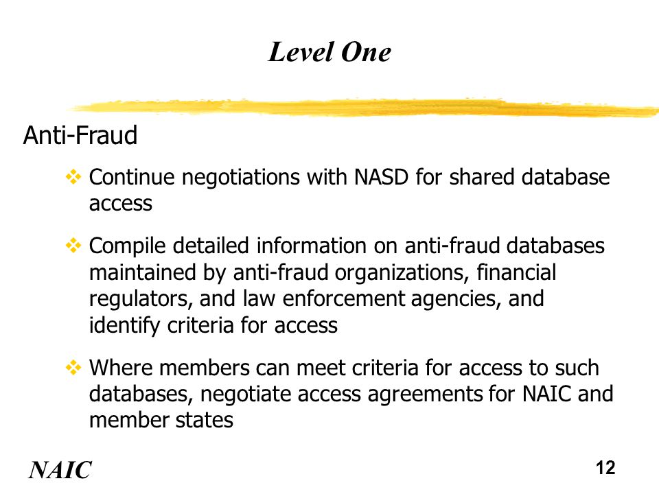 13 Level One NAIC Anti-Fraud (continued) vEstablish guidelines for investigative and prosecutorial resources based on objective measures vConsider modifications to the Insurance Fraud Prevention Model Act such as: uauthority to investigate insider fraud ulaw enforcement status uprosecution authority ualternative structures for dedicated prosecution resources