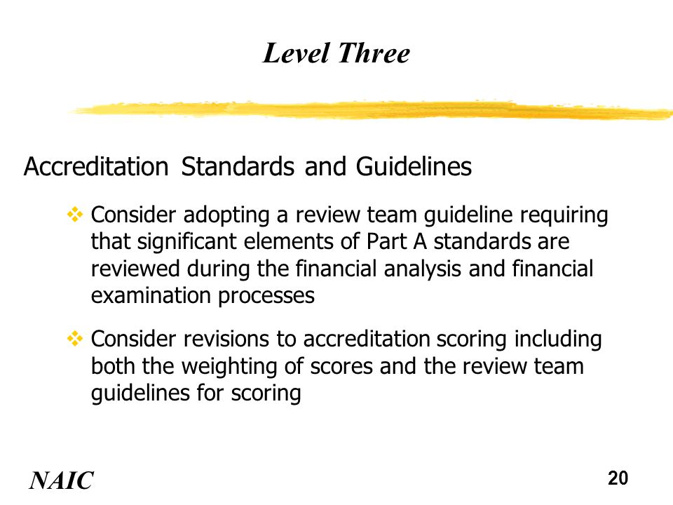 21 Level Three NAIC Accreditation Standards and Guidelines (continued) vConsider adding review team guidelines that would require examination of troubled or first priority insurers more often that once every five years vConsider adding review team guidelines requiring better communications with other state insurance regulators and state and federal banking and securities regulators