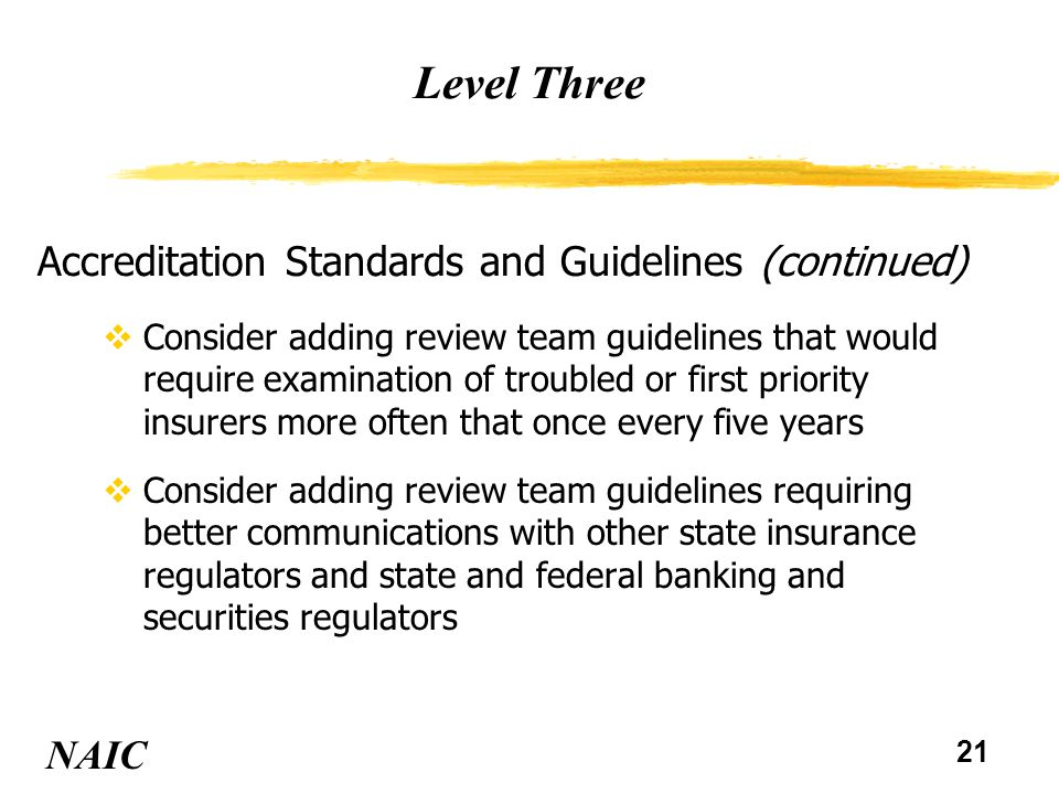 22 Level Three NAIC Financial Analysis and Examinations vConsider adding guidance to the NAIC Financial Analysis Handbook and Financial Condition Examiners Handbook requiring compliance with Part A Accreditation Standards be reviewed and tested vConsider revising the NAIC Financial Condition Examiners Handbook to require scheduling of exams and targeted exams based on risks of insurers vConsider amending the NAIC Financial Condition Examiners Handbook to require a risk management assessment approach