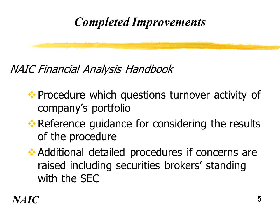 6 Completed Improvements vAdded turnover ratios for stocks, long-term bonds and total portfolio NAIC NAIC 5-Year Company Profile Examinations vInvestment section of NAIC Financial Condition Examiners Handbook has been rewritten and includes new guidance on evaluating investment management and controls