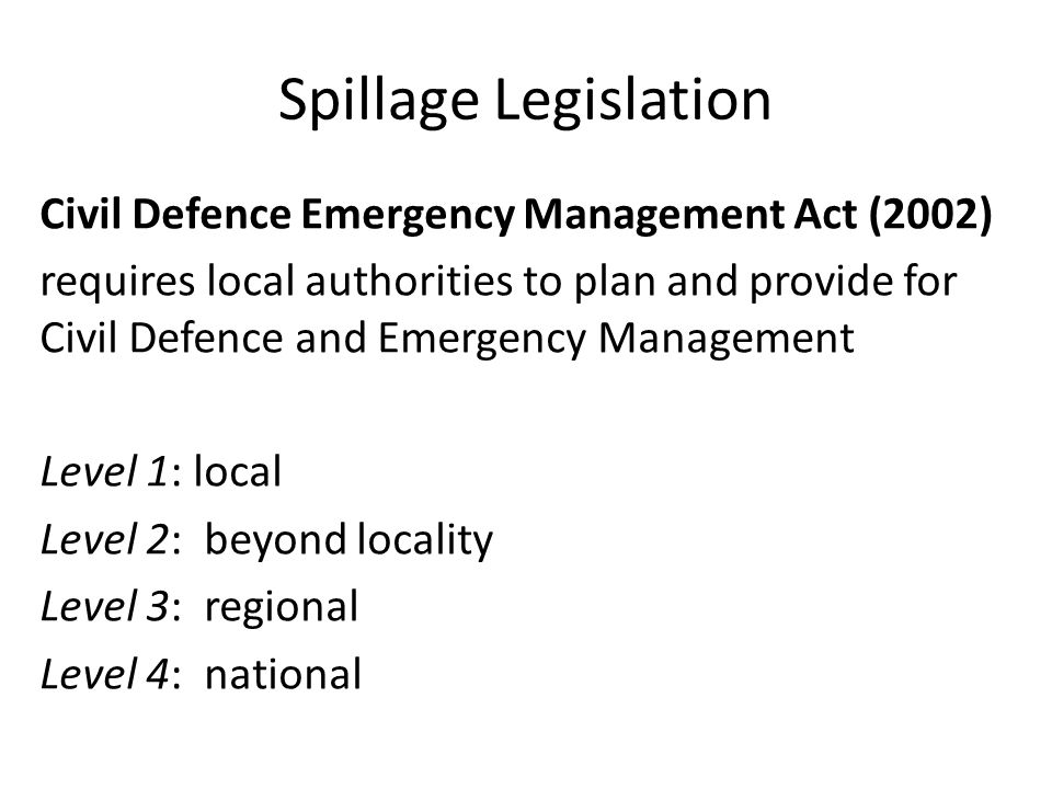 Spillage Legislation Resource Management Act (1991) s 330 emergency works, preventive and remedial action network utility operator must notify within 7 days ongoing adverse effects require consent application within 20 days of the notification.