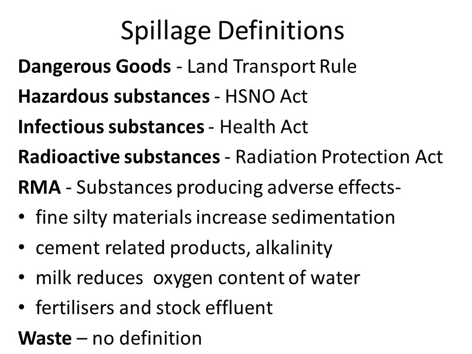 Spillage Legislation HSNO (1996) s135 an emergency means (a) actual or imminent danger to human health or safety; or (b) a danger to the environment or chattels so significant that immediate action is required to remove the danger arising from a hazardous substance or new organism s144(1), a transport operator is required to report an incident resulting in serious harm to any person or serious environmental damage to an enforcement officer.