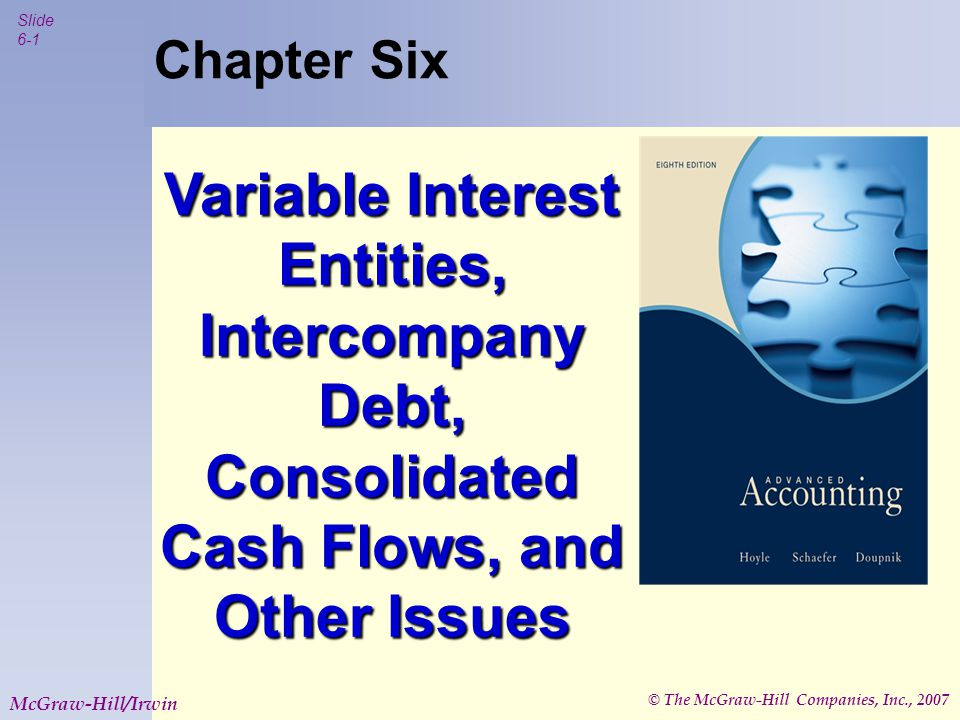 © The McGraw-Hill Companies, Inc., 2007 Slide 6-2 McGraw-Hill/Irwin Variable Interest Entities Established as a separate business structure  Trust  Joint Venture  Partnership  Corporation Frequently has neither independent management nor employees Typical purposes  Transfers of financial assets  Leasing  Hedging financial instruments  Research and development