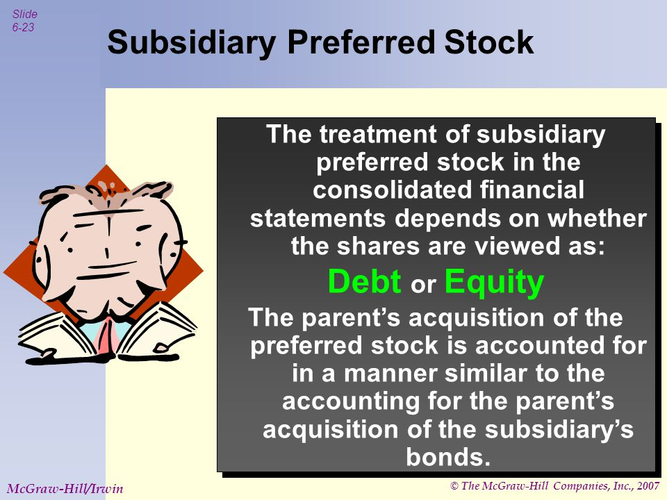 © The McGraw-Hill Companies, Inc., 2007 Slide 6-24 McGraw-Hill/Irwin Preferred Stock Treated as a Debt Instrument Preferred Stock is treated as if it were debt when it has no rights other than a cumulative dividend.