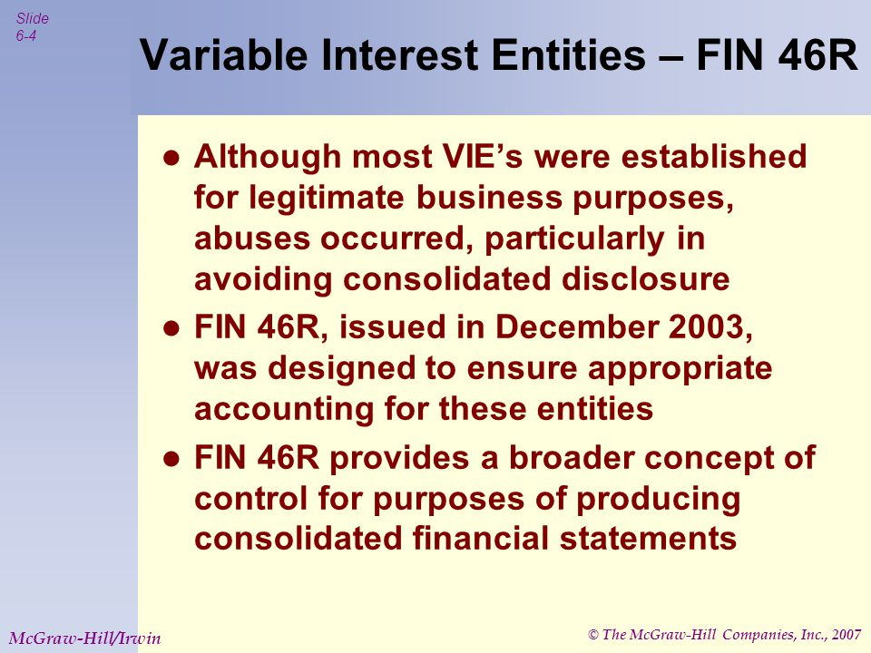 © The McGraw-Hill Companies, Inc., 2007 Slide 6-5 McGraw-Hill/Irwin Variable Interest Entities – FIN 46R Controlling financial interest on the part of a primary beneficiary is deemed to exist when the following characteristics are present:  The direct or indirect ability to make decisions about the entity's activities  The obligation to absorb any expected losses of the entity  The right to receive any expected residual returns of the entity (When these are present, consolidated financial statements must be produced!)
