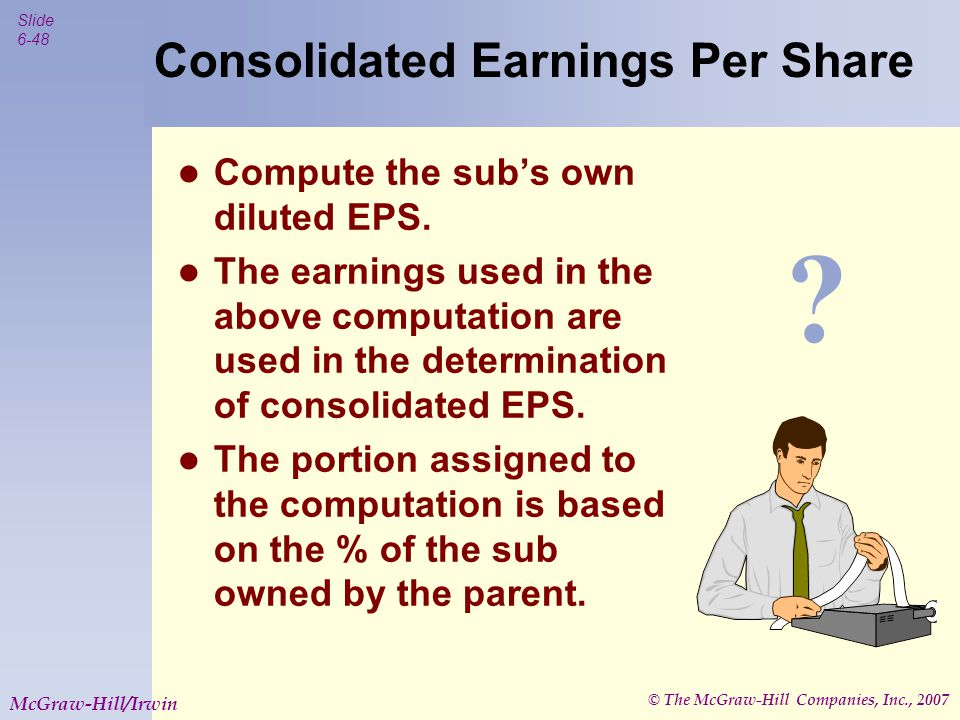 © The McGraw-Hill Companies, Inc., 2007 Slide 6-49 McGraw-Hill/Irwin Subsidiary Stock Transactions The effects on a parent of a subsidiary's transactions in its own stock  Reported as adjustments to APIC  Not reported as a gain or loss of the consolidated entity