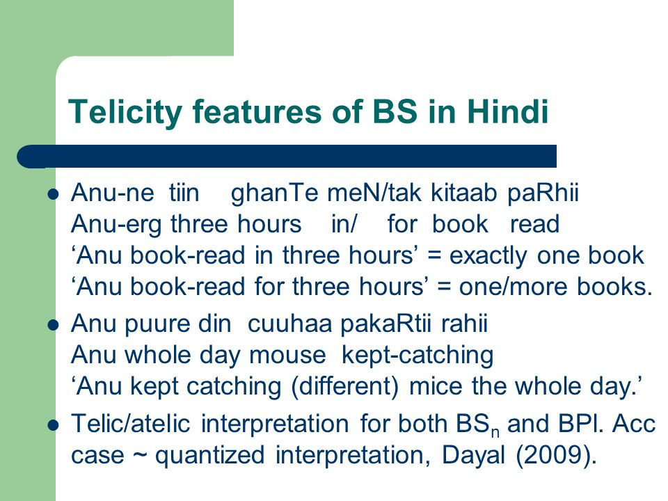Telicity features of BS/BPl in Hindi BS n :  quantized ('indef', 'specific', 'definite')  cumulative ('unbounded plurality') BPl:  quantized ('specific', 'definite')  cumulative ('unbounded plurality') Overlapping constraints lead to 'weak' contrast between BS n and BPl: no restriction to atomic reference for BS n.