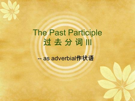 The Past Participle 过 去 分 词 III -- as adverbial 作状语.