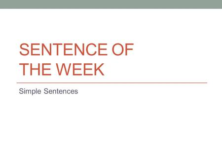 SENTENCE OF THE WEEK Simple Sentences. Monday 9/14 In your Simple Sentences packet, date the page and write the following 3 sentences: The clouds hung.
